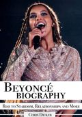 Beyoncé Biography: Rise to Stardom, Relationships and More